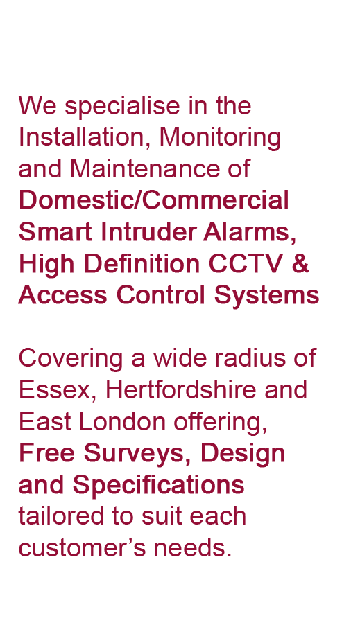We specialise in the Installation, Monitoring and Maintenance of Domestic/Commercial Smart Intruder Alarms, High Definition CCTV & Access Control Systems Covering a wide radius of Essex, Hertfordshire and East London offering, Free Surveys, Design and Specifications tailored to suit each customer's needs.