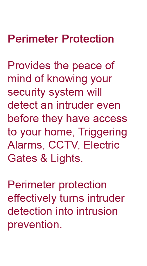 Perimeter Protection Provides the peace of mind of knowing your security system will detect an intruder even before they have access to your home, Triggering Alarms, CCTV, Electric Gates & Lights. Perimeter protection effectively turns intruder detection into intrusion prevention.